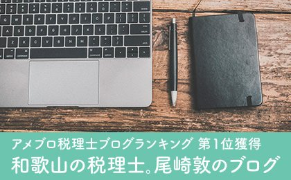 税理士ブログランキング1位獲得。和歌山の税理士。尾崎 敦のブログ
